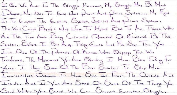 "Image shows a handwritten letter stating, ""I see we are for the struggle. However, my struggle may be much deeper, not only to end just prison and police system… My fight is to expose the entire system, judicial and prison system. This will cause benefit not just to myself but to all those who at this time are being criminally oppressed or enslaved by this system. Before I say any thing else let me say this, yes I'm one of the protests of Kinross work stoppage that was transferred. The movement you are starting I have been doing for years. I have some of the best solutions to stop more incarceration because I have seen it from the outside and inside. And if you all stand on some of the things you said within your scroll we can support each other struggle."""