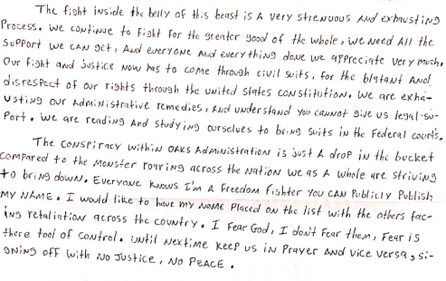 "Image shows a handwritten letter stating, ""The fight inside the belly of this beast is a very strenuous and exhausting process. We continue to fight for the greater good of the whole. We need all the support we can get. And everyone and everything done we appreciate very much. Our fight and justice now has to come through civil suits, for the blatant and disrespect of our rights through the United States Constitution. We are exhausting our administrative remedies, and understand you cannot give us legal support. We are reading and studying ourselves to bring suits in the federal courts. The conspiracy within Oaks administration is just a drop in the bucket compared to the monster roaring across the nation we as a whole are striving to bring down. Everyone knows I'm a freedom fighter you can publicly publish my name. I would like to have my name placed on the list with the others facing retaliation across the country. I fear God, I don't fear them, fear is there tool of control. Until next time keep us in prayer and vice versa, signing off with no justice, no peace."""