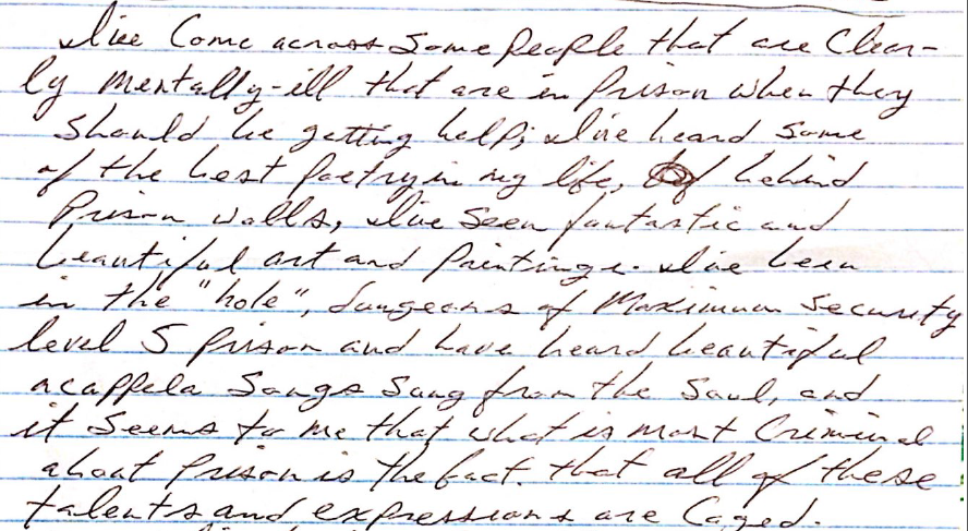 "Image shows a handwritten letter stating, ""I've come across some people that are clearly mentally ill that are in prison when they should be getting help, I've heard some of the best poetry in my life, behind prison walls, I've seen fantastic and beautiful art and paintings. I've been in the ""hole,"" dungeons of Maximum Security level 5 prison and have heard beautiful acapella songs sung from the soul, and it seems to me that what is most criminal about prisons is the fact that all of these talents and expressions are caged."""