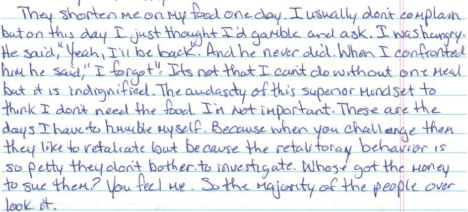"Image shows a handwritten letter stating, ""They shorten me on my food one day. I usually don't complain but on this day I just thought I'd gamble and ask. I was hungry. He said, ""Yeah, I'll be back."" And he never did. When I confronted him he said, ""I forgot."" It's not that I can't do without one meal but it is undignified. The audacity of this superior mindset to think I don't need the food. I'm not important. These are the days I have to humble myself. Because when you challenge them they like to retaliate but because the retaliatory behavior is so petty they don't bother to investigate. Who's got the money to sue them? You feel me. So the majority of people overlook it."""