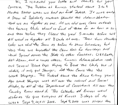 "Image shows a handwritten letter stating, ""Hi, I received your letter and thanks for your concern. The problem at Kinross started about 3 or 4 months earlier when we had our first protest. It was only a show of solidarity in which showed the administration that we are together as one. All we did was come outside the housing units stood in front of them for an hour or so, and then before they closed the yard 5 minutes before we all went in together all 8 units at once. Then two months later we did the same as before to show solidarity but this time we boycotted the chow hall for two days and that spread across the state to other facilities. URF-Earth, ARF-Adrian, and a couple others. Kinross's administration rode out several block reps hoping to break the unity but it didn't, it only got stronger. And then came the work stoppage. The protest about the Attica killing years ago work stoppage was all over the internet and social media, so all of the department of corrections all over the country knew about it. The warden at Kinross went so far as to give everyone at Kinross 3 days of no week Sept 9, 10, & 11 2016. Sept 9, 2016 was alright the …"""